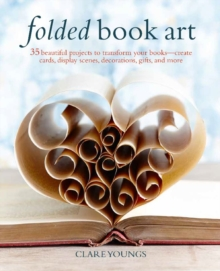Folded Book Art : 35 Beautiful Projects to Transform Your Books-Create Cards, Display Scenes, Decorations, Gifts, and More, Hardback Book