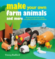 Make Your Own Farm Animals and More : 35 Projects for Kids Using Everyday Cardboard Packaging, Paperback Book