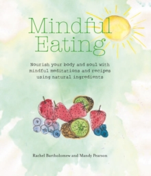 Mindful Eating : Nourish Your Body and Soul with Mindful Meditations and Recipes Using Natural Ingredients, Paperback Book