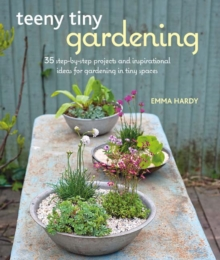 Teeny Tiny Gardening : 35 Step-by-Step Projects and Inspirational Ideas for Gardening in Tiny Spaces, Paperback / softback Book