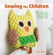 Sewing for Children : 35 Step-by-Step Projects to Help Kids Aged 3 and Up Learn to Sew, Paperback / softback Book
