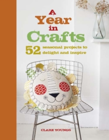 A Year in Crafts : 52 Seasonal Projects to Delight and Inspire, Hardback Book
