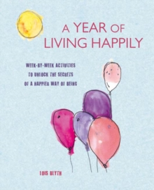 A Year of Living Happily : Week-By-Week Activities to Unlock the Secrets of a Happier Way of Being, Paperback / softback Book