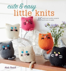 Cute & Easy Little Knits : 35 Quick and Quirky Projects You'Ll Love to Make, Paperback Book