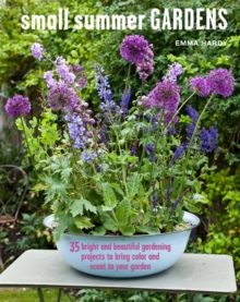 Small Summer Gardens : 35 Bright and Beautiful Gardening Projects to Bring Color and Scent to Your Garden, Hardback Book