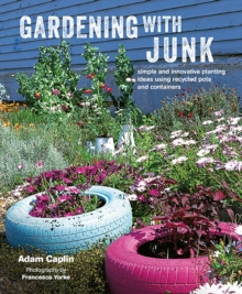 Gardening with Junk : Simple and Innovative Planting Ideas Using Recycled Pots and Containers, Hardback Book