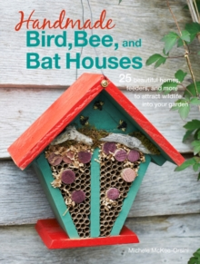 Handmade Bird, Bee, and Bat Houses : 25 Beautiful Homes, Feeders, and More to Attract Wildlife into Your Garden, Paperback Book