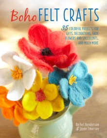 Boho Felt Crafts : 35 Colorful Projects for Gifts, Decorations, Faux Flowers and Succulents, and Much More, Paperback Book