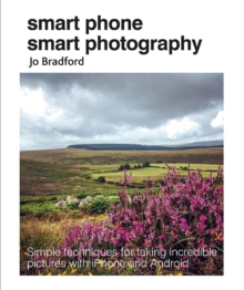 Smart Phone Smart Photography : Simple Techniques for Taking Incredible Pictures with iPhone and Android, Paperback / softback Book