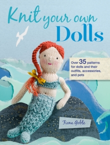 Knit Your Own Dolls : Over 35 Patterns for Dolls and Their Outfits, Accessories, and Pets, Paperback / softback Book