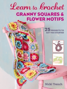 Learn to Crochet Granny Squares and Flower Motifs : 25 Projects to Get You Started, Paperback Book