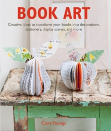 Book Art : Creative Ideas to Transform Your Books into Decorations, Stationery, Display Scenes, and More, Paperback Book