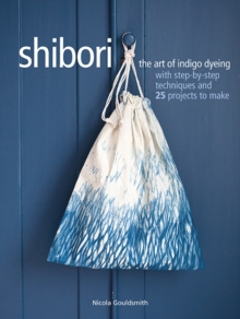 Shibori : The Art of Indigo Dyeing with Step-by-Step Techniques and 25 Projects to Make, Paperback / softback Book