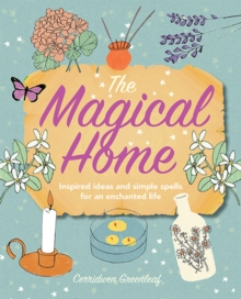 The Magical Home : Inspired Ideas and Simple Spells for an Enchanted Life, Paperback Book