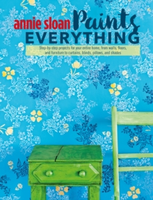 Annie Sloan Paints Everything : Step-by-step projects for your entire home, from walls, floors, and furniture, to curtains, blinds, pillows, and shades, EPUB eBook