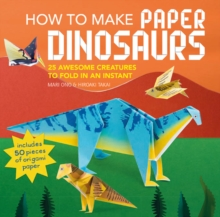 How to Make Paper Dinosaurs : 25 Awesome Creatures to Fold in an Instant: Includes 50 Pieces of Origami Paper, Paperback / softback Book