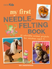 My First Needle-Felting Book : 30 Adorable Animal Projects for Children Aged 7+, Paperback / softback Book
