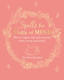 Spells for Peace of Mind : How to Conjure Calm and Overcome Stress, Worry, and Anxiety, Paperback / softback Book