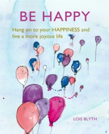 Be Happy : Hang on to Your Happiness and Live a More Joyous Life, Hardback Book