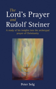 The Lord's Prayer and Rudolf Steiner : A study of his insights into the archetypal prayer of Christianity, Paperback / softback Book
