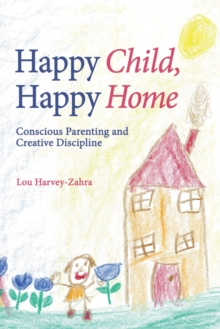 Happy Child, Happy Home : Conscious Parenting and Creative Discipline, Paperback / softback Book