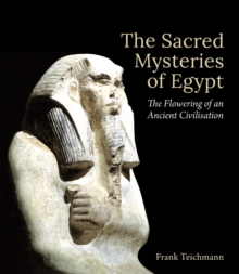 The Sacred Mysteries of Egypt : The Flowering of an Ancient Civilisation, Hardback Book