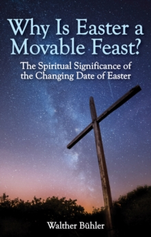 Why is Easter a Movable Feast? : The Spiritual and Astronomical Significance of the Changing Date of Easter, Paperback Book