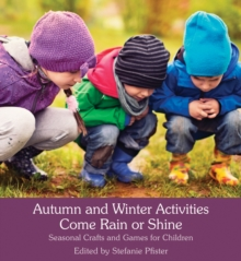 Autumn and Winter Activities Come Rain or Shine : Seasonal Crafts and Games for Children, Paperback Book
