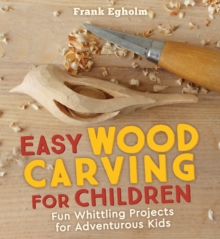 Easy Wood Carving for Children : Fun Whittling Projects for Adventurous Kids, Paperback / softback Book