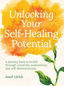 Unlocking Your Self-Healing Potential : A Journey Back to Health Through Creativity, Authenticity and Self-determination, Paperback / softback Book