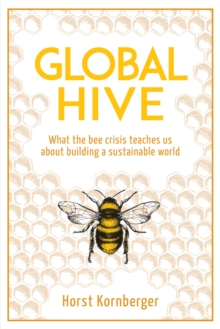 Global Hive : What The Bee Crisis Teaches Us About Building a Sustainable World, Paperback / softback Book