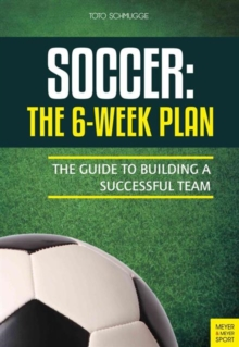 Soccer: The 6-Week Plan : The Guide to Building a Successful Team, Paperback / softback Book
