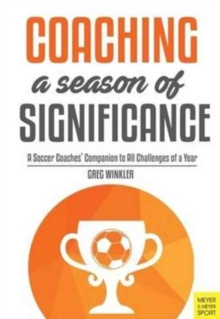 Coaching a Season of Significance : A Soccer Coaches' Companion to All Challenges of a Year, Paperback Book