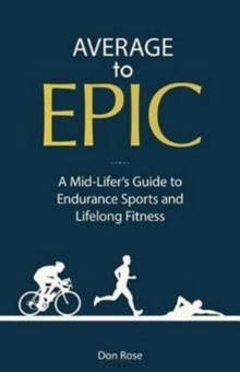 Average to Epic : A Mid-Lifer's Guide to Endurance Sports and Lifelong Fitness, Paperback Book