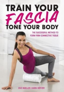 Train Your Fascia Tone Your Body : The Successful Method to Form Firm Connective Tissue, Paperback / softback Book
