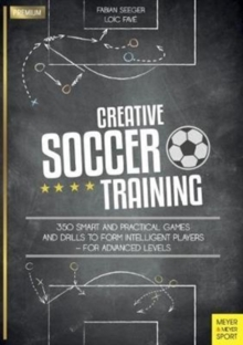 Creative Soccer Training : 350 Smart and Practical Games and Drills to Form Intelligent Players - For Advanced Levels, Paperback Book
