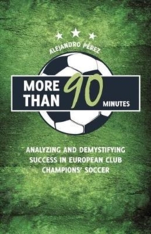More Than 90 Minutes : Analyzing and Demystifying Success in European Club Champions' Soccer, Paperback Book