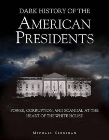 Dark History of the American Presidents : Power, Corruption, and Scandal at the Heart of the White House, Hardback Book