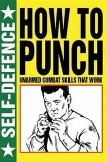 How to Punch: Self Defence : Fist Fighting Skills That Work, Paperback Book