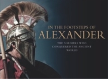 In the Footsteps of Alexander : The King Who Conquered the Ancient World, Hardback Book