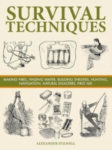 Survival Techniques : Making Fires, Finding Water, Building Shelters, Hunting, Navigation, Natural Disasters, First Aid, Hardback Book