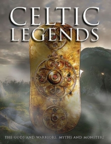 Celtic Legends : The Gods and Warriors, Myths and Monsters, Hardback Book
