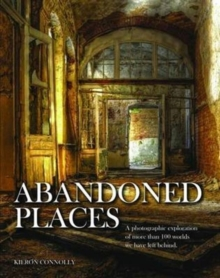 Abandoned Places : A photographic exploration of more than 100 worlds we have left behind, Hardback Book