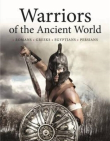 Warriors of the Ancient World : Soldiers * Chariots * Cavalry * Sieges * Generals, Hardback Book