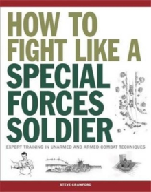 How To Fight Like A Special Forces Soldier : Expert Training in Unarmed and Armed Combat Techniques, Paperback / softback Book