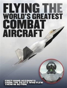 Flying the World's Greatest Combat Aircraft : First-hand accounts from the pilots who flew them in action, Hardback Book