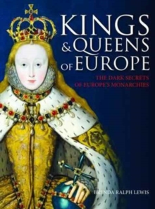 Kings and Queens of Europe : The Dark Secrets of Europe's Monarchies, Paperback / softback Book