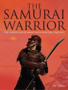 The Samurai Warrior : The Golden Age of Japan's Elite Fighters 1560-1615, Hardback Book