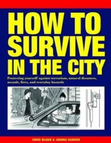How to Survive in the City : Protecting yourself against terrorism, natural disasters, assault, fires, and everyday hazards, Paperback / softback Book