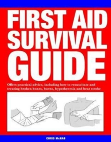 First Aid Survival Guide : Offers Practical Advice, Including How to Resuscitate and Treating Broken Bones, Burn, Hypothermia and Heat Stroke, Paperback Book